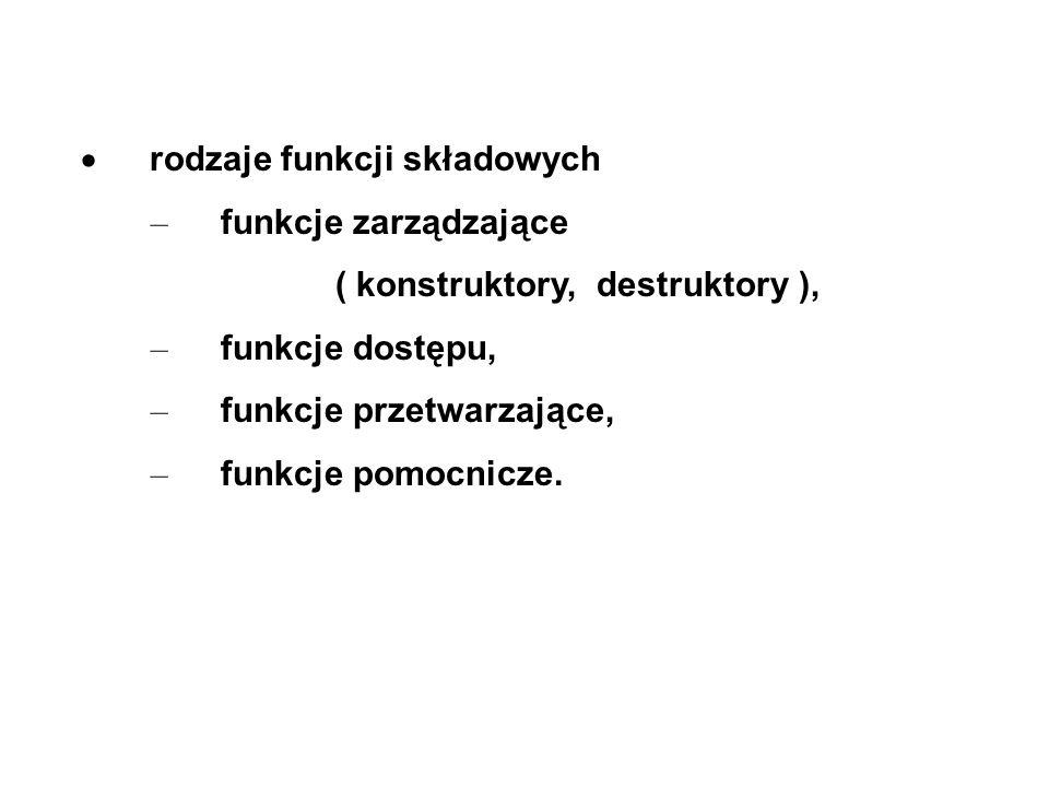 rodzaje funkcji składowych – funkcje zarządzające ( konstruktory, destruktory ), – funkcje dostępu, – funkcje przetwarzające, – funkcje pomocnicze.