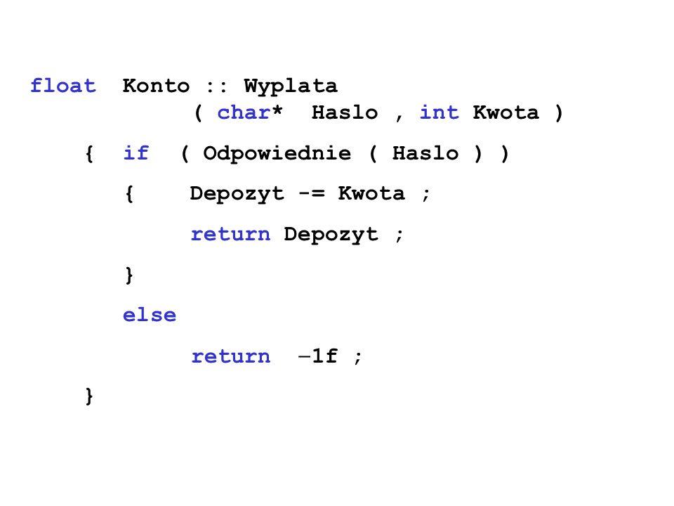 float Konto :: Wyplata ( char* Haslo, int Kwota ) { if ( Odpowiednie ( Haslo ) ) { Depozyt -= Kwota ; return Depozyt ; } else return 1f ; }