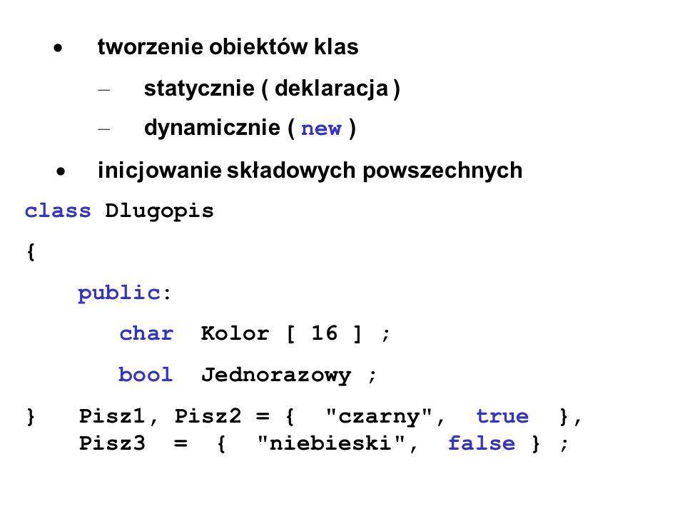 tworzenie obiektów klas – statycznie ( deklaracja ) – dynamicznie ( new ) inicjowanie składowych powszechnych class Dlugopis { public: char Kolor [ 16