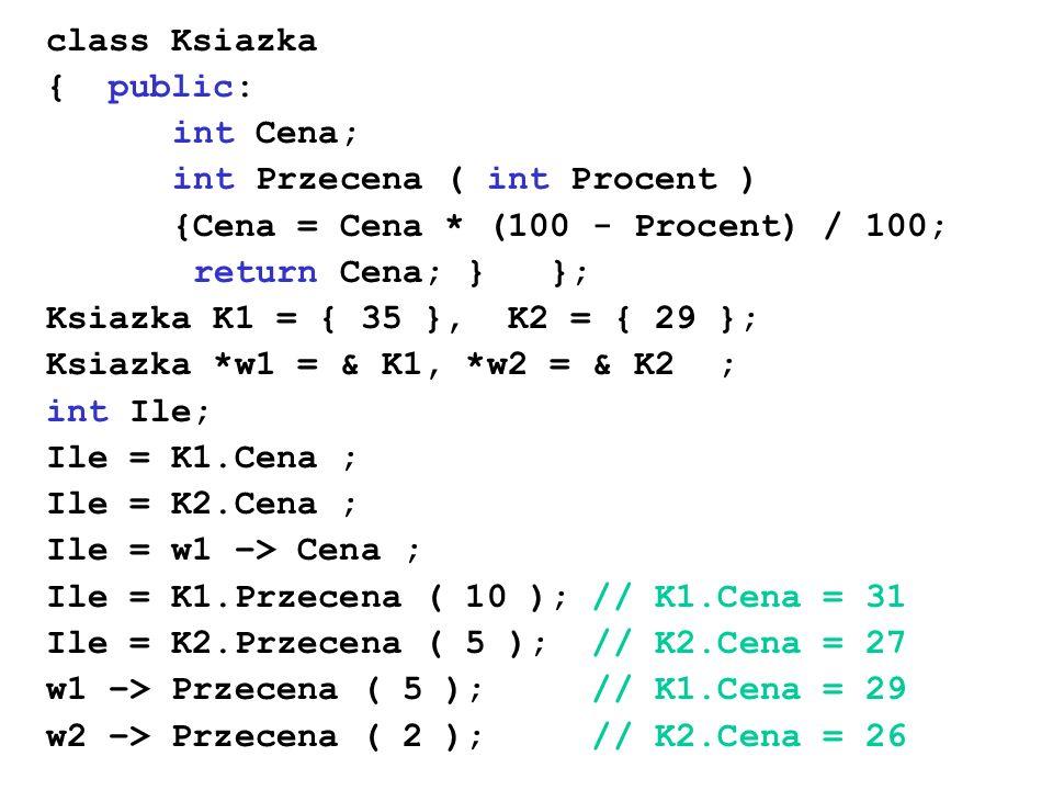 class Ksiazka { public: int Cena; int Przecena ( int Procent ) {Cena = Cena * (100 - Procent) / 100; return Cena; } }; Ksiazka K1 = { 35 }, K2 = { 29