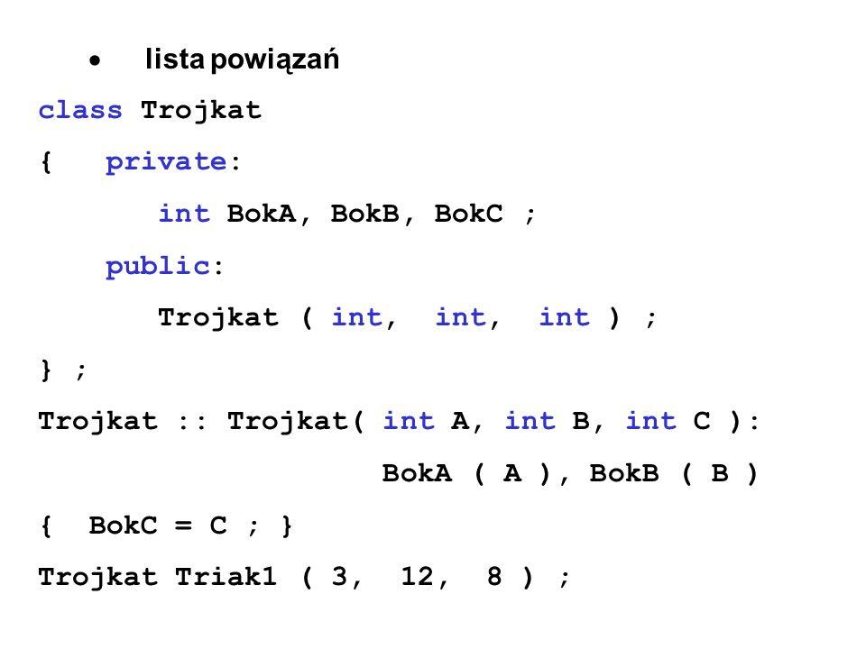 lista powiązań class Trojkat { private: int BokA, BokB, BokC ; public: Trojkat ( int, int, int ) ; } ; Trojkat :: Trojkat( int A, int B, int C ): BokA