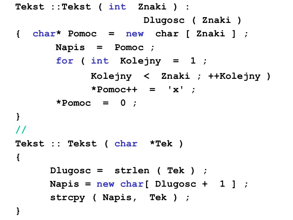 Tekst ::Tekst ( int Znaki ) : Dlugosc ( Znaki ) { char* Pomoc = new char [ Znaki ] ; Napis = Pomoc ; for ( int Kolejny = 1 ; Kolejny < Znaki ; ++Kolej