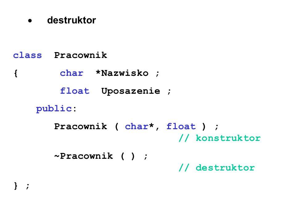 destruktor class Pracownik { char *Nazwisko ; float Uposazenie ; public: Pracownik ( char*, float ) ; // konstruktor ~Pracownik ( ) ; // destruktor }