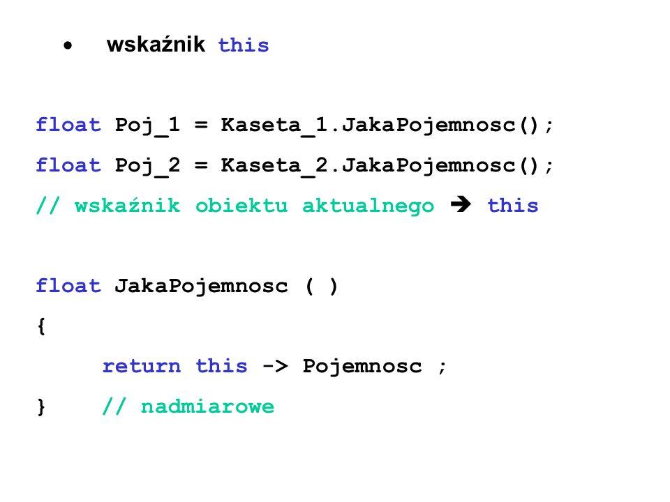 wskaźnik this float Poj_1 = Kaseta_1.JakaPojemnosc(); float Poj_2 = Kaseta_2.JakaPojemnosc(); // wskaźnik obiektu aktualnego this float JakaPojemnosc