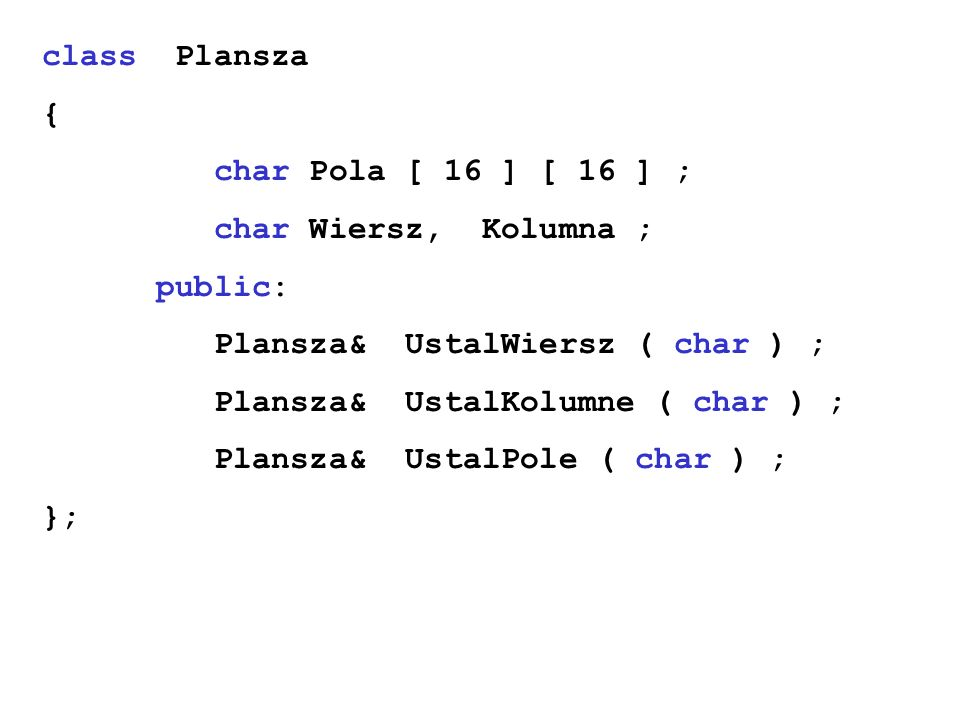 class Plansza { char Pola [ 16 ] [ 16 ] ; char Wiersz, Kolumna ; public: Plansza& UstalWiersz ( char ) ; Plansza& UstalKolumne ( char ) ; Plansza& Ust