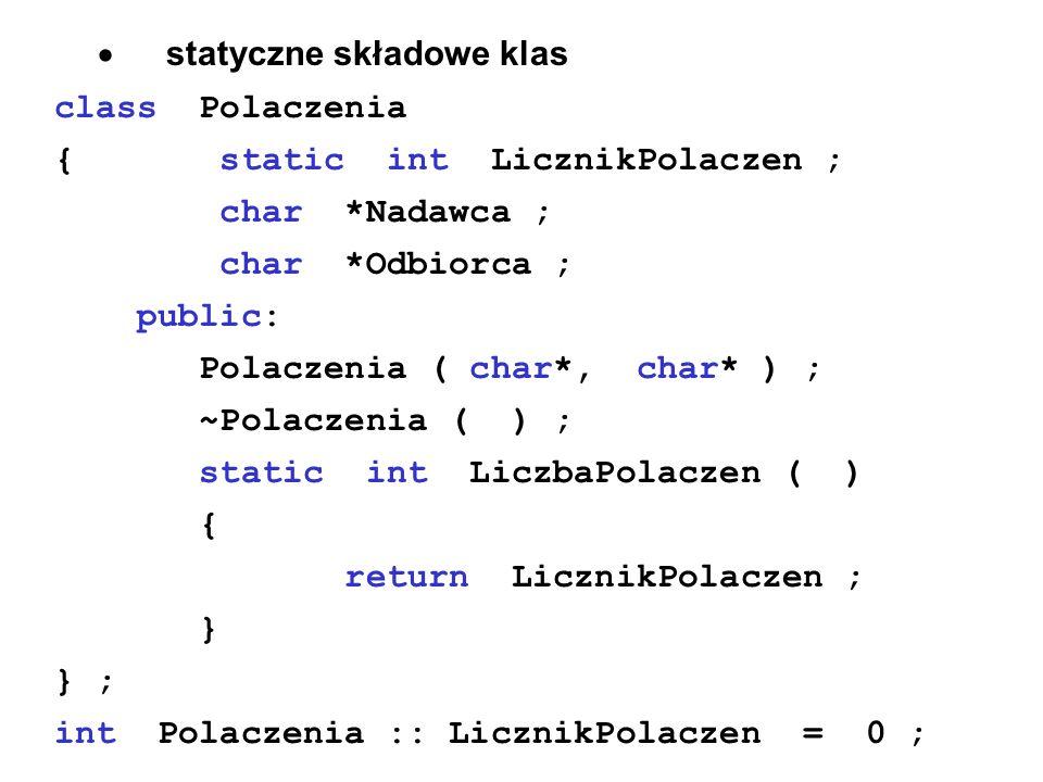 statyczne składowe klas class Polaczenia { static int LicznikPolaczen ; char *Nadawca ; char *Odbiorca ; public: Polaczenia ( char*, char* ) ; ~Polacz