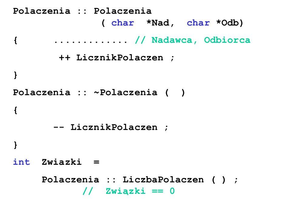 Polaczenia :: Polaczenia ( char *Nad, char *Odb) {............. // Nadawca, Odbiorca ++ LicznikPolaczen ; } Polaczenia :: ~Polaczenia ( ) { -- Licznik