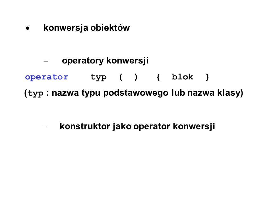 konwersja obiektów – operatory konwersji operator typ ( ) { blok } ( typ : nazwa typu podstawowego lub nazwa klasy) – konstruktor jako operator konwer