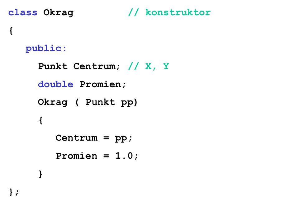 class Okrag// konstruktor { public: Punkt Centrum;// X, Y double Promien; Okrag ( Punkt pp) { Centrum = pp; Promien = 1.0; } };