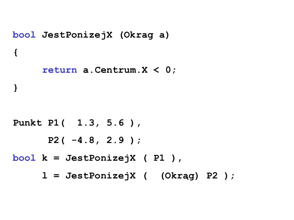 bool JestPonizejX (Okrag a) { return a.Centrum.X < 0; } Punkt P1( 1.3, 5.6 ), P2( -4.8, 2.9 ); bool k = JestPonizejX ( P1 ), l = JestPonizejX ( (Okrąg