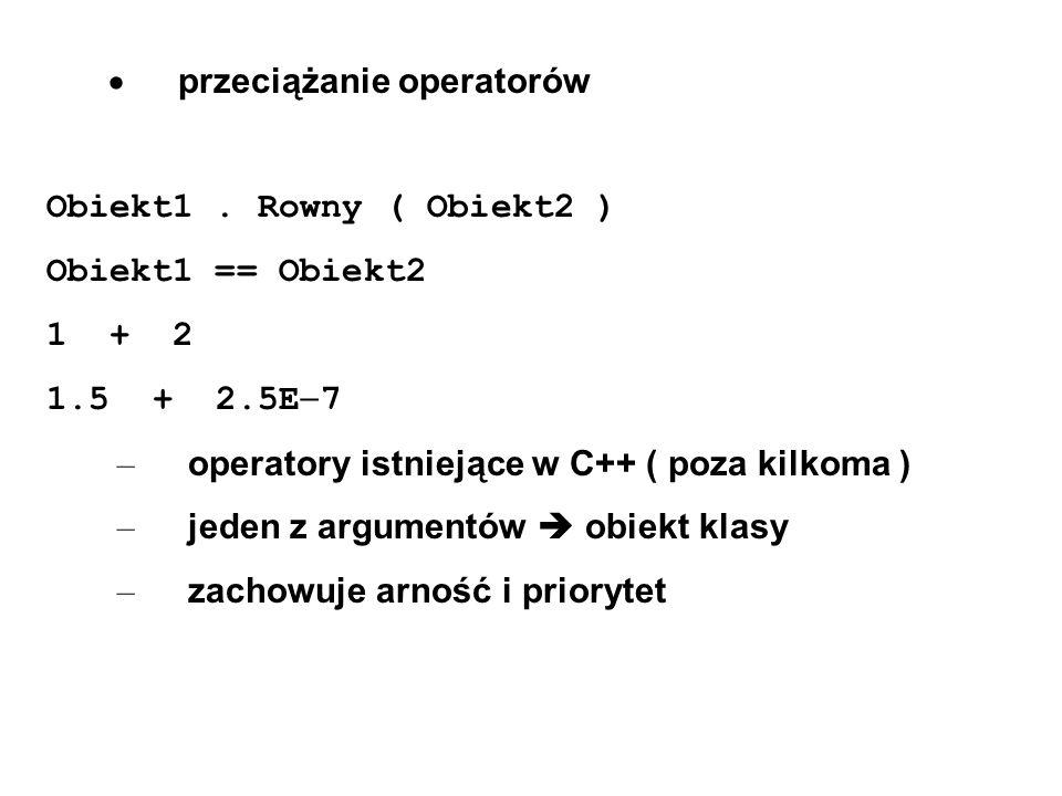 przeciążanie operatorów Obiekt1. Rowny ( Obiekt2 ) Obiekt1 == Obiekt2 1 + 2 1.5 + 2.5E 7 – operatory istniejące w C++ ( poza kilkoma ) – jeden z argum