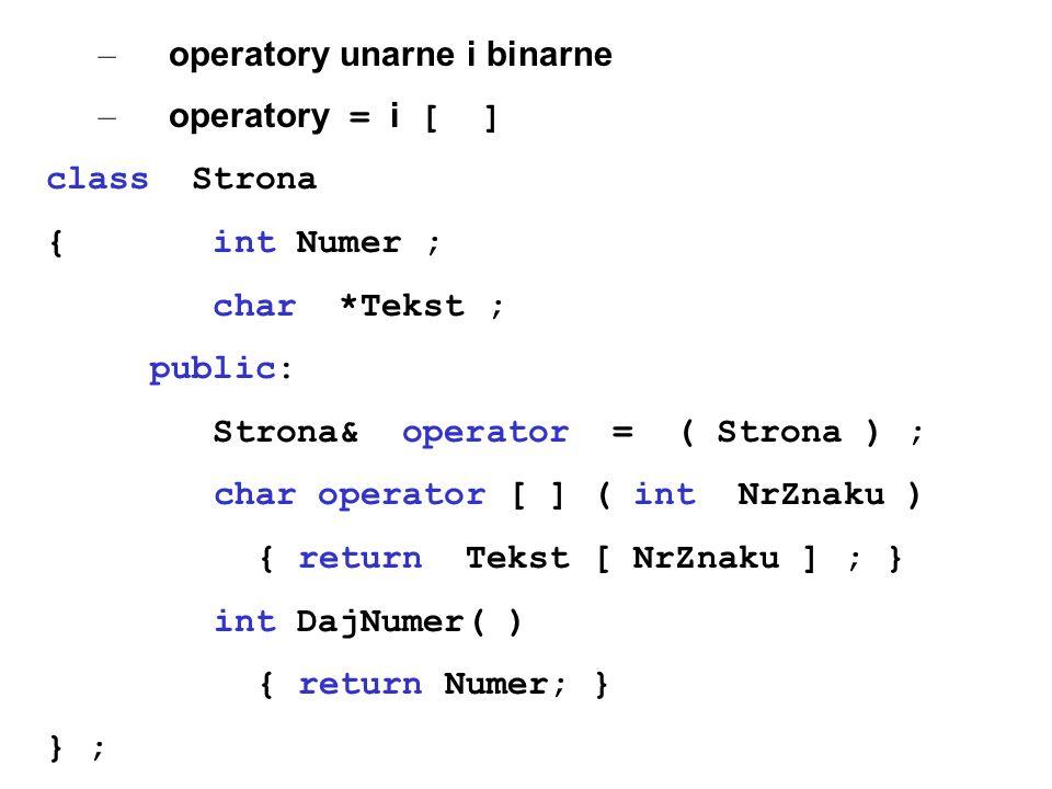– operatory unarne i binarne – operatory = i [ ] class Strona { int Numer ; char *Tekst ; public: Strona& operator = ( Strona ) ; char operator [ ] (