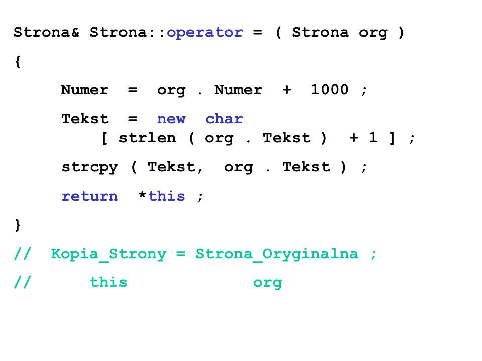 Strona& Strona::operator = ( Strona org ) { Numer = org. Numer + 1000 ; Tekst = new char [ strlen ( org. Tekst ) + 1 ] ; strcpy ( Tekst, org. Tekst )