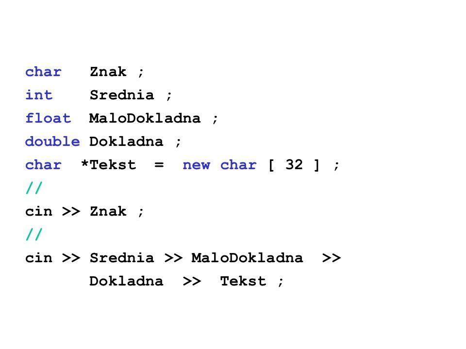 char Znak ; int Srednia ; float MaloDokladna ; double Dokladna ; char *Tekst = new char [ 32 ] ; // cin >> Znak ; // cin >> Srednia >> MaloDokladna >>