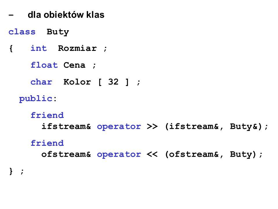– dla obiektów klas class Buty { int Rozmiar ; float Cena ; char Kolor [ 32 ] ; public: friend ifstream& operator >> (ifstream&, Buty&); friend ofstre