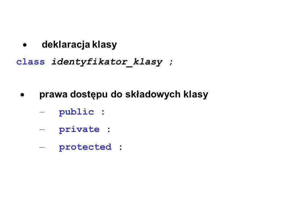 deklaracja klasy class identyfikator_klasy ; prawa dostępu do składowych klasy – public : – private : – protected :