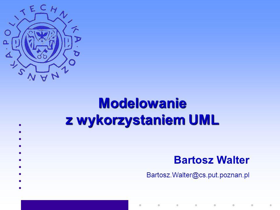 Modelowanie z wykorzystaniem UML Bartosz Walter Bartosz.Walter@cs.put.poznan.pl