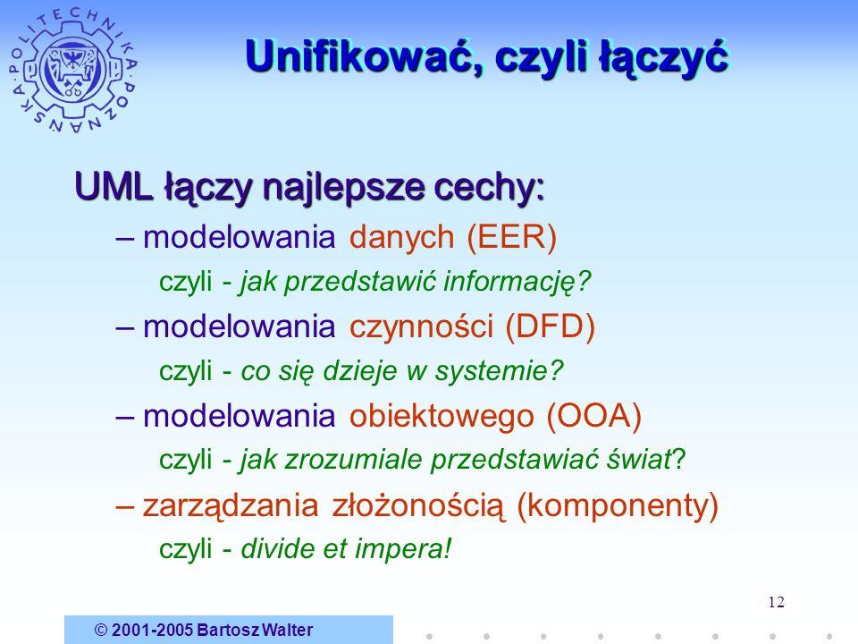 © 2001-2005 Bartosz Walter 12 Unifikować, czyli łączyć UML łączy najlepsze cechy: –modelowania danych (EER) czyli - jak przedstawić informację? –model