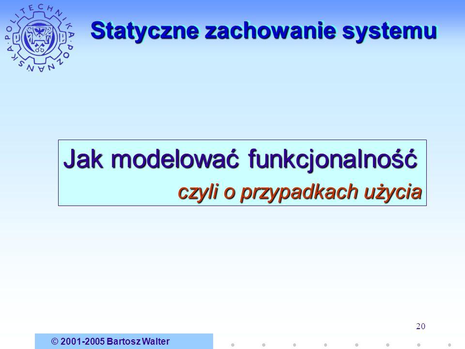 © 2001-2005 Bartosz Walter 20 Statyczne zachowanie systemu Jak modelować funkcjonalność czyli o przypadkach użycia