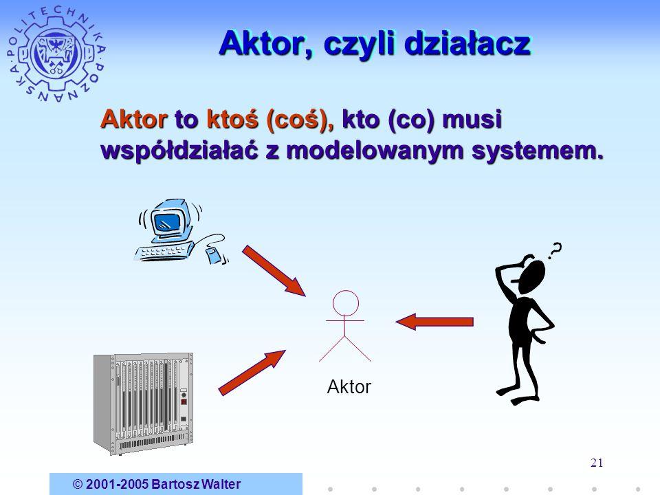 © 2001-2005 Bartosz Walter 21 Aktor, czyli działacz Aktor Aktor to ktoś (coś), kto (co) musi współdziałać z modelowanym systemem.