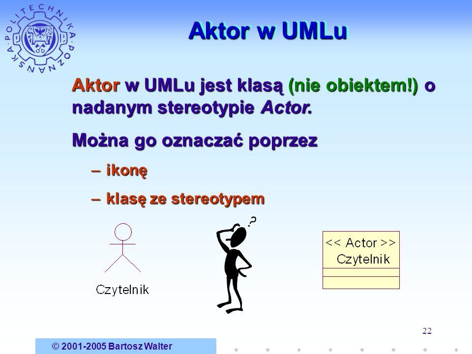 © 2001-2005 Bartosz Walter 22 Aktor w UMLu Aktor w UMLu jest klasą (nie obiektem!) o nadanym stereotypie Actor. Można go oznaczać poprzez –ikonę –klas