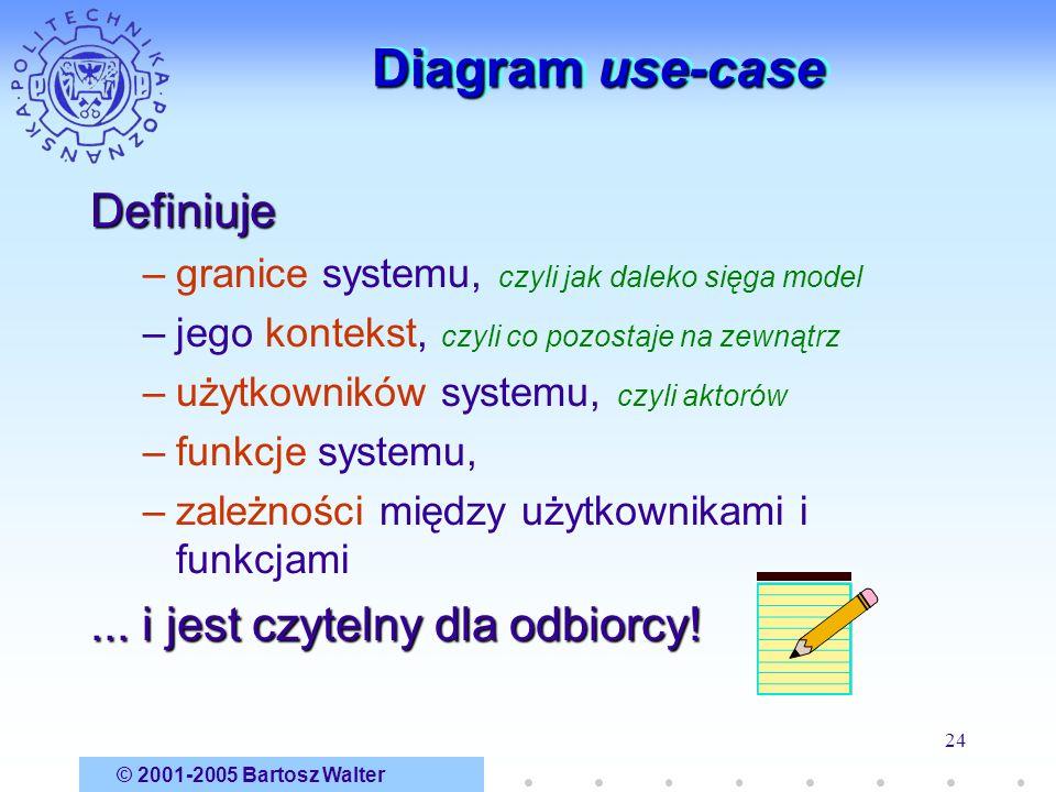 © 2001-2005 Bartosz Walter 24 Diagram use-case Definiuje –granice systemu, czyli jak daleko sięga model –jego kontekst, czyli co pozostaje na zewnątrz