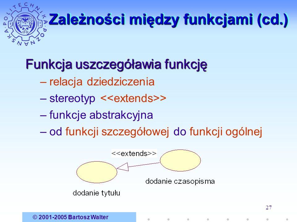 © 2001-2005 Bartosz Walter 27 Zależności między funkcjami (cd.) Funkcja uszczegóławia funkcję –relacja dziedziczenia –stereotyp > –funkcje abstrakcyjn