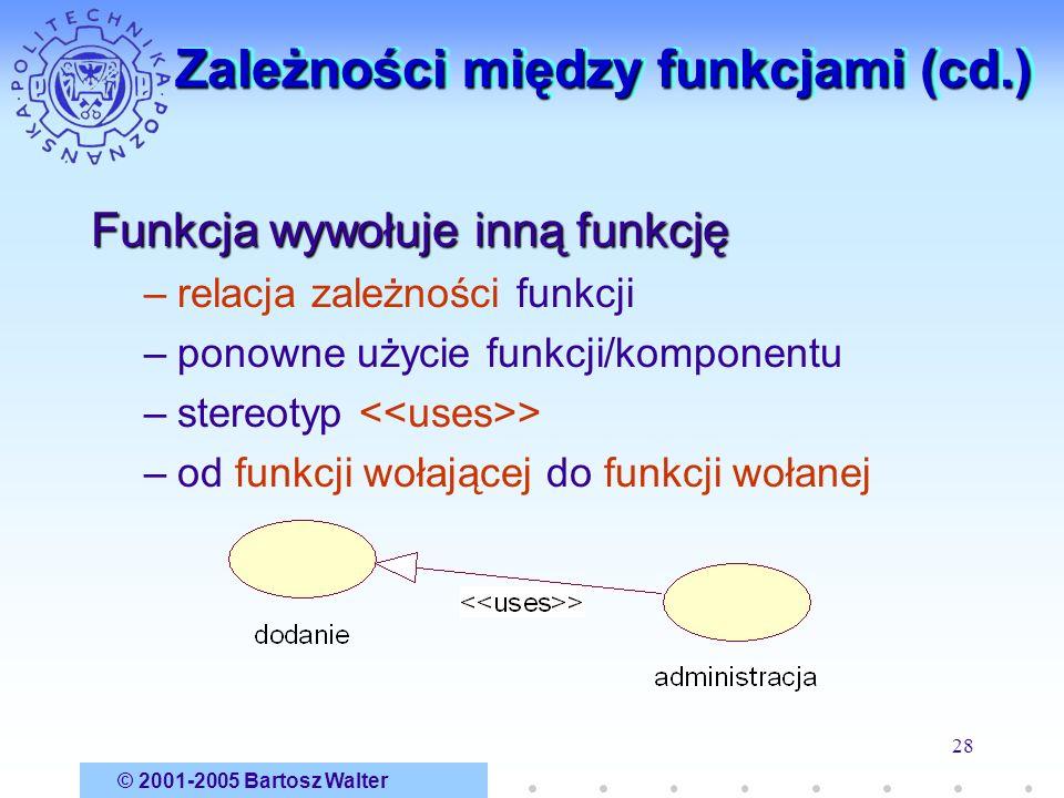 © 2001-2005 Bartosz Walter 28 Zależności między funkcjami (cd.) Funkcja wywołuje inną funkcję –relacja zależności funkcji –ponowne użycie funkcji/komp