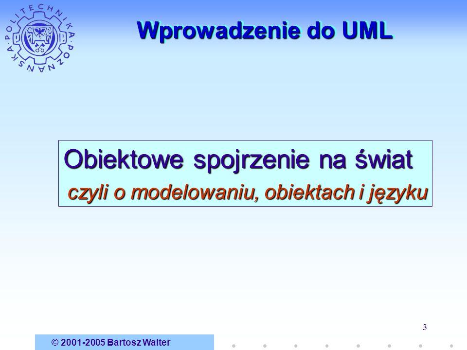 © 2001-2005 Bartosz Walter 3 Wprowadzenie do UML Obiektowe spojrzenie na świat czyli o modelowaniu, obiektach i języku