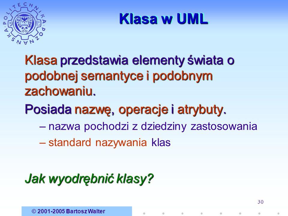 © 2001-2005 Bartosz Walter 30 Klasa w UML Klasa przedstawia elementy świata o podobnej semantyce i podobnym zachowaniu. Posiada nazwę, operacje i atry