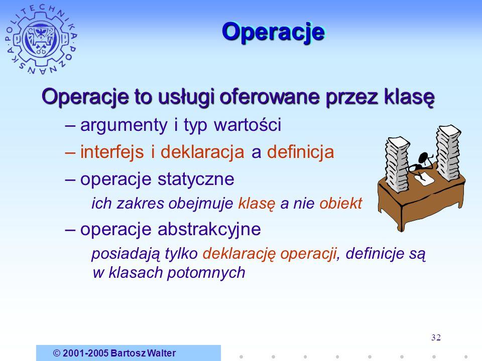 © 2001-2005 Bartosz Walter 32 OperacjeOperacje Operacje to usługi oferowane przez klasę –argumenty i typ wartości –interfejs i deklaracja a definicja