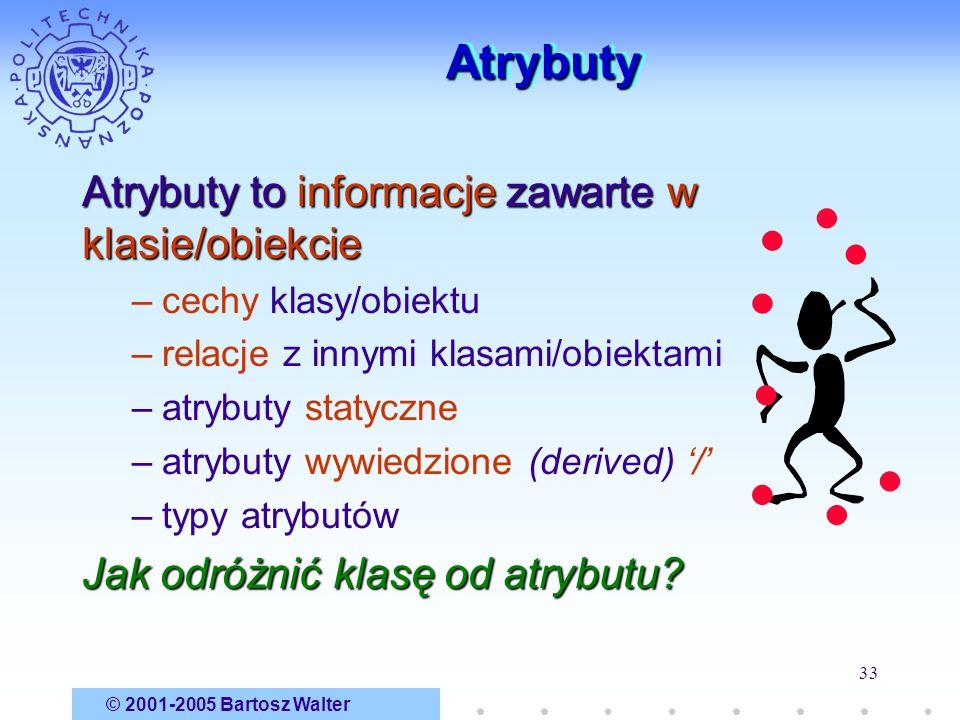 © 2001-2005 Bartosz Walter 33 AtrybutyAtrybuty Atrybuty to informacje zawarte w klasie/obiekcie –cechy klasy/obiektu –relacje z innymi klasami/obiekta