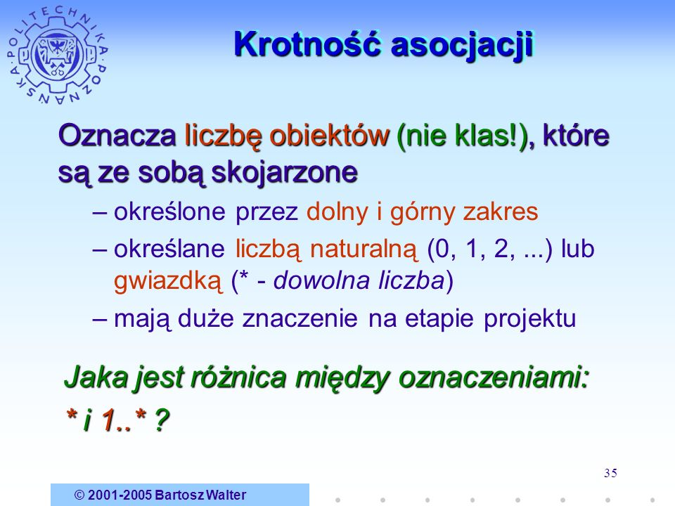 © 2001-2005 Bartosz Walter 35 Krotność asocjacji Oznacza liczbę obiektów (nie klas!), które są ze sobą skojarzone –określone przez dolny i górny zakre