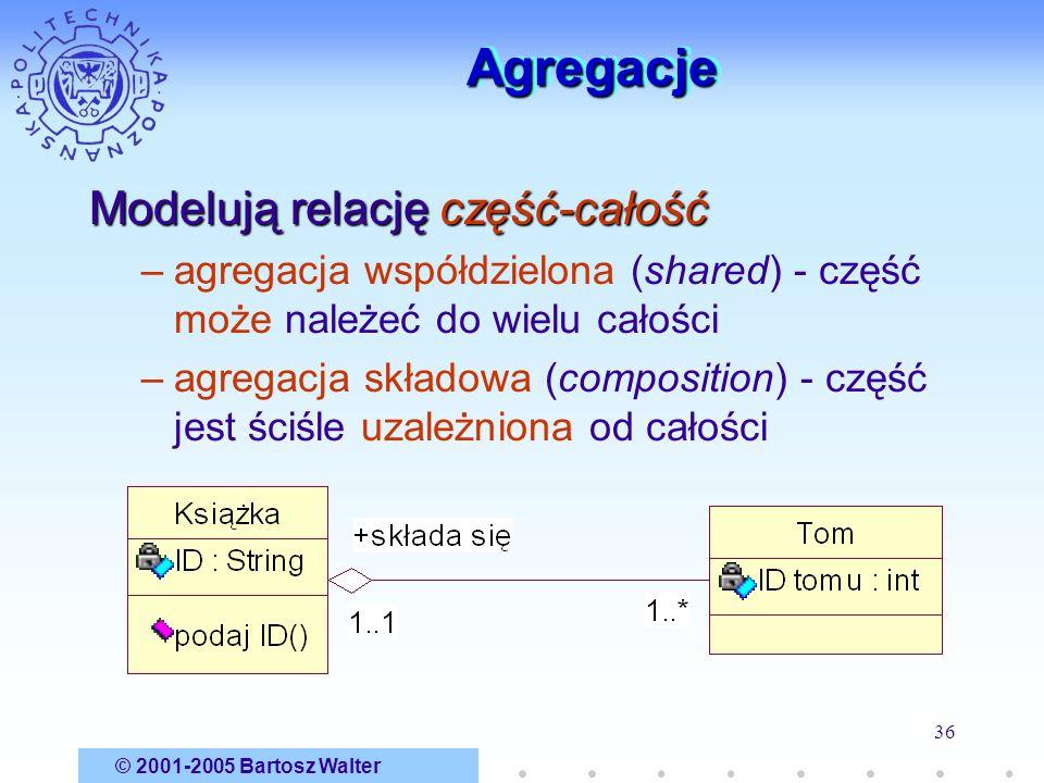 © 2001-2005 Bartosz Walter 36 AgregacjeAgregacje Modelują relację część-całość –agregacja współdzielona (shared) - część może należeć do wielu całości