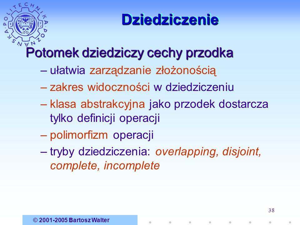 © 2001-2005 Bartosz Walter 38 DziedziczenieDziedziczenie Potomek dziedziczy cechy przodka –ułatwia zarządzanie złożonością –zakres widoczności w dzied