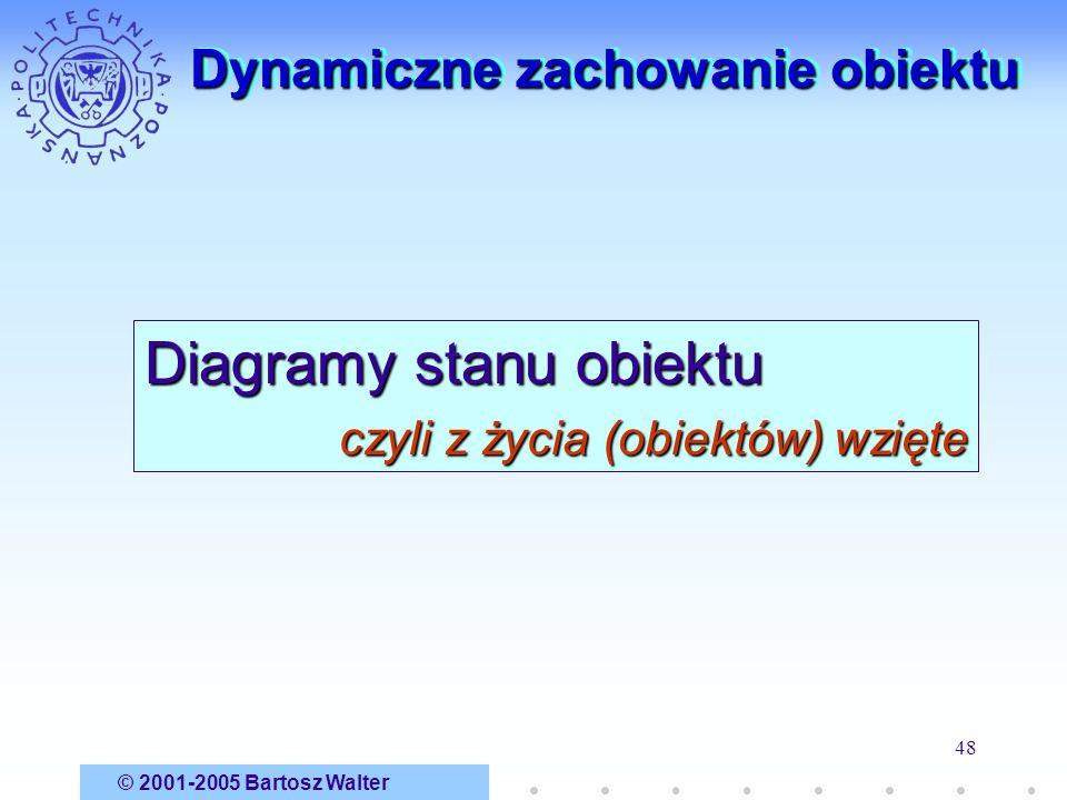 © 2001-2005 Bartosz Walter 48 Dynamiczne zachowanie obiektu Diagramy stanu obiektu czyli z życia (obiektów) wzięte