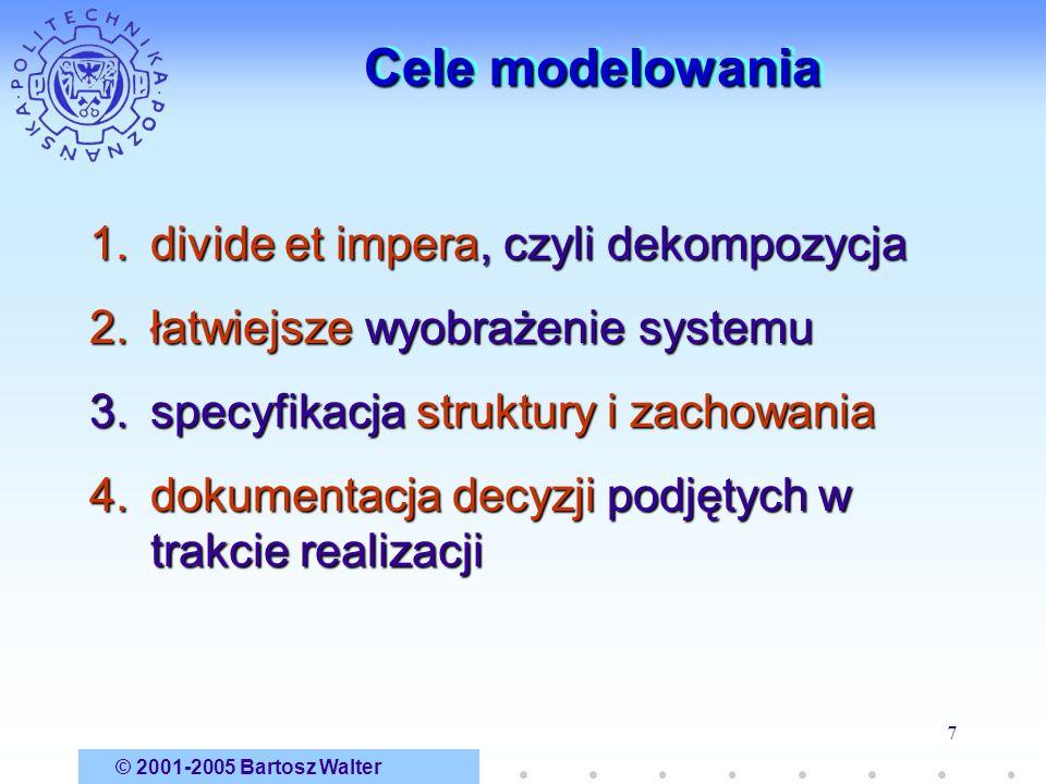 © 2001-2005 Bartosz Walter 7 Cele modelowania 1.divide et impera, czyli dekompozycja 2.łatwiejsze wyobrażenie systemu 3.specyfikacja struktury i zacho