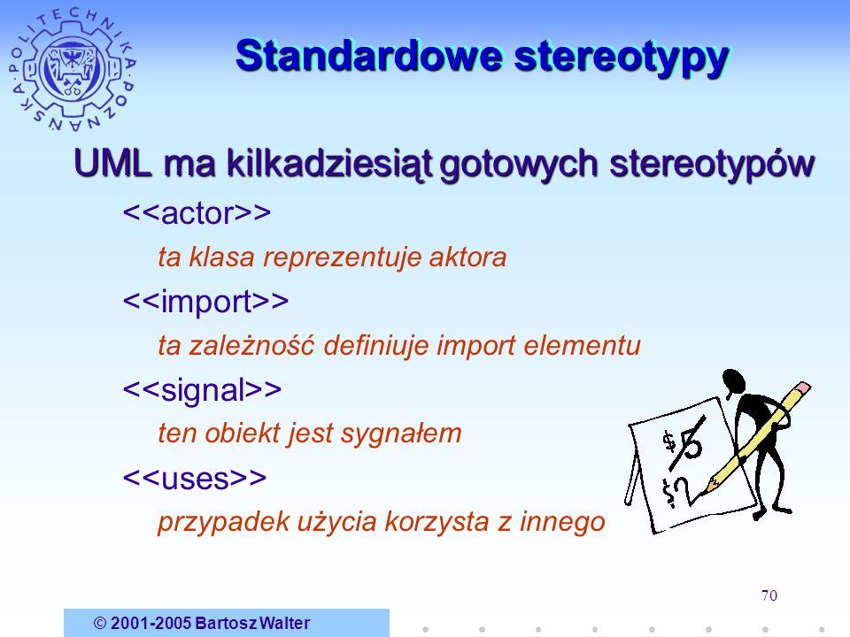 © 2001-2005 Bartosz Walter 70 Standardowe stereotypy UML ma kilkadziesiąt gotowych stereotypów > ta klasa reprezentuje aktora > ta zależność definiuje