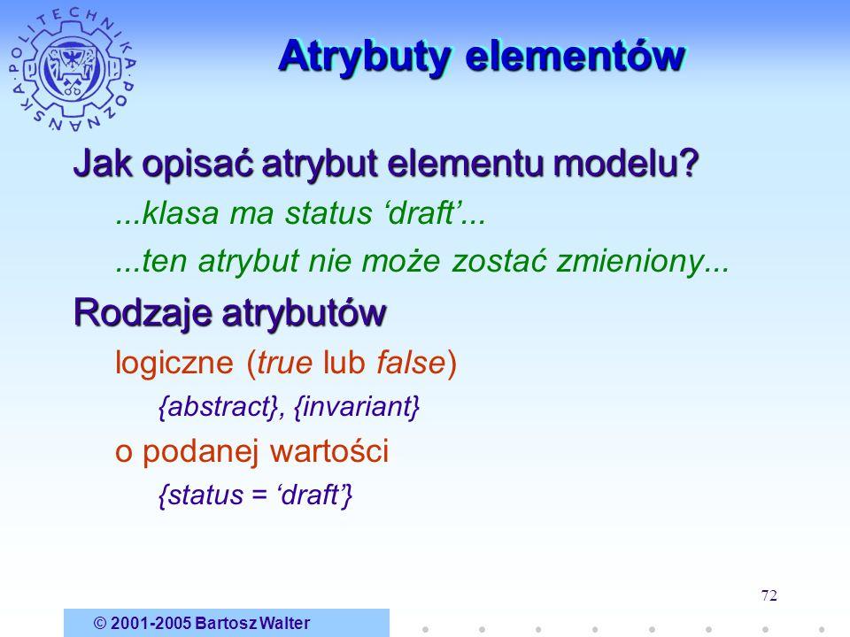 © 2001-2005 Bartosz Walter 72 Atrybuty elementów Jak opisać atrybut elementu modelu?...klasa ma status draft......ten atrybut nie może zostać zmienion