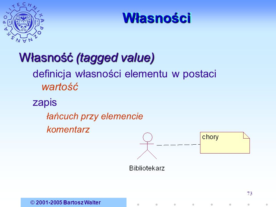 © 2001-2005 Bartosz Walter 73 WłasnościWłasności Własność (tagged value) definicja własności elementu w postaci wartość zapis łańcuch przy elemencie k