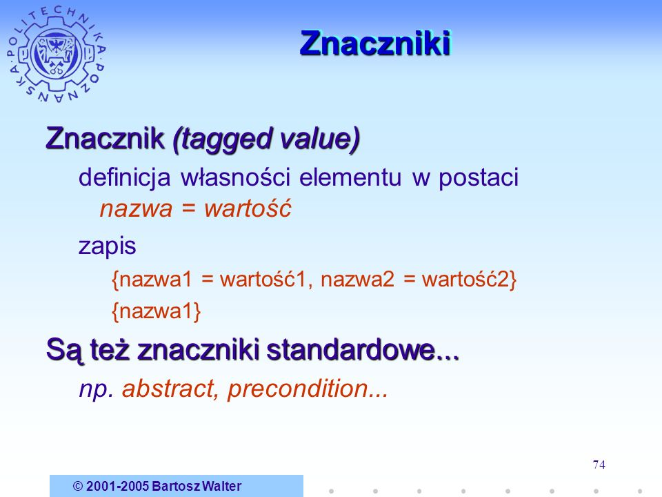 © 2001-2005 Bartosz Walter 74 ZnacznikiZnaczniki Znacznik (tagged value) definicja własności elementu w postaci nazwa = wartość zapis {nazwa1 = wartoś