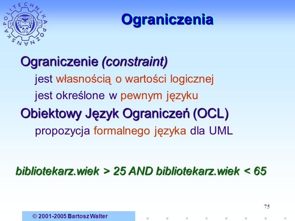 © 2001-2005 Bartosz Walter 75 OgraniczeniaOgraniczenia Ograniczenie (constraint) jest własnością o wartości logicznej jest określone w pewnym języku O
