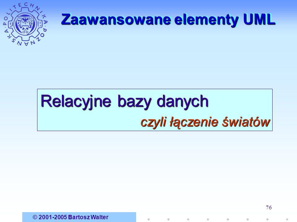 © 2001-2005 Bartosz Walter 76 Zaawansowane elementy UML Relacyjne bazy danych czyli łączenie światów