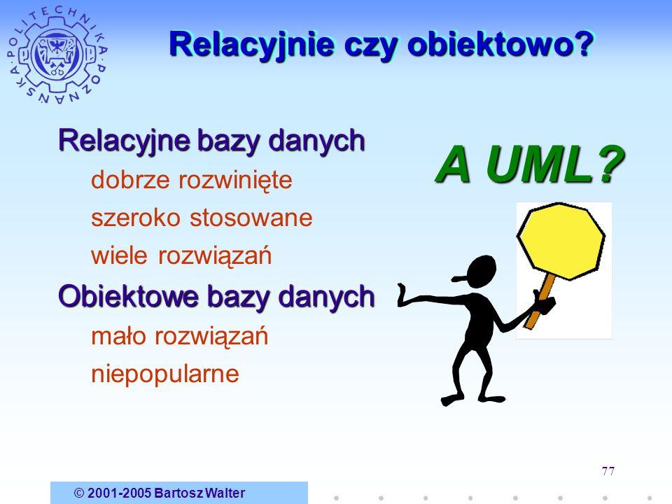 © 2001-2005 Bartosz Walter 77 Relacyjnie czy obiektowo? Relacyjne bazy danych dobrze rozwinięte szeroko stosowane wiele rozwiązań Obiektowe bazy danyc