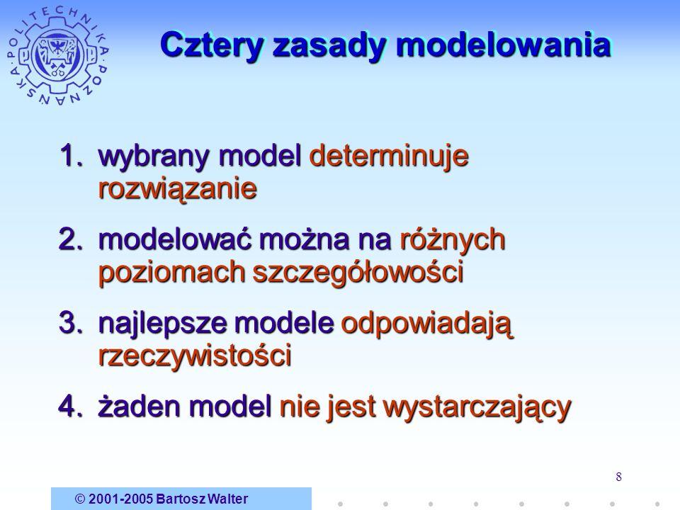 © 2001-2005 Bartosz Walter 8 Cztery zasady modelowania 1.wybrany model determinuje rozwiązanie 2.modelować można na różnych poziomach szczegółowości 3