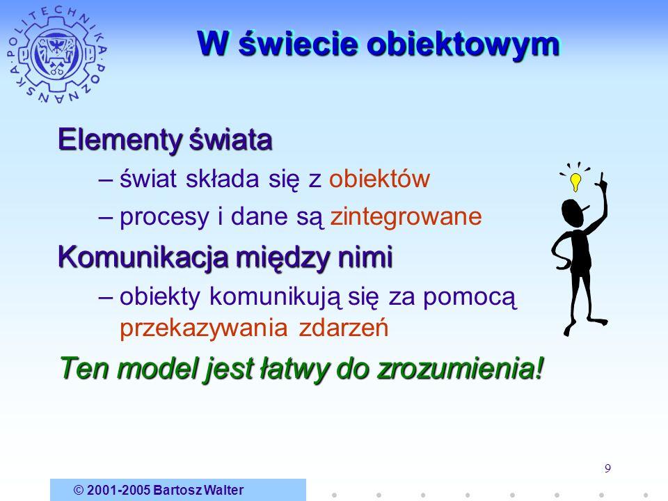 © 2001-2005 Bartosz Walter 9 W świecie obiektowym Elementy świata –świat składa się z obiektów –procesy i dane są zintegrowane Komunikacja między nimi
