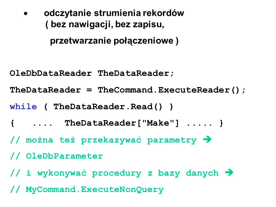 odwzorowanie bazy danych w DataSet OleDbDataAdapter // open a connection OleDbConnection cn = new OleDbConnection(); cn.ConnectionString = Provider=Microsoft.JET.OLEDB.4.0; + @ data source = C:\NET\C#\Examples\Access_DB\cars.mdb ; // cn.Open();