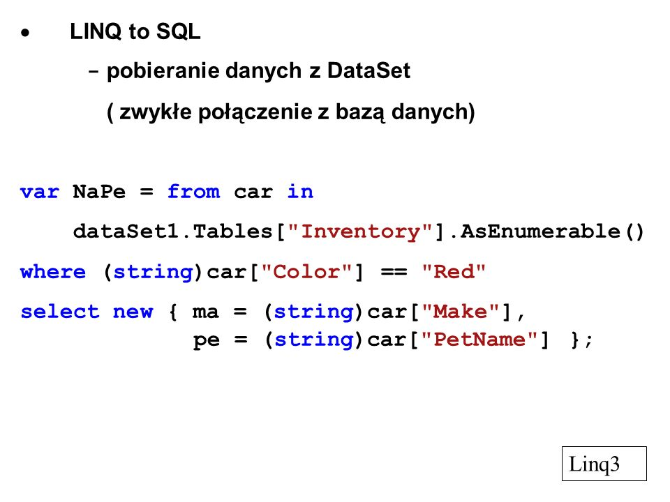 - pobieranie danych z DataSet ( automatyczne dołączanie bazy danych ) Data / Add New Data Source / Database New Connection / Change / Browse / Tables powstaje klasa opakowująca tabele danych : tabele, kolumny => składowe tej klasy dodać element dataGridView wskazać jako źródło danych wybraną tabelę pobieranie danych var MaCo = from car in carsDataSet.inventory where car.Color == Black select new { ma = car.Make, pt = car.PetName }; Linq4