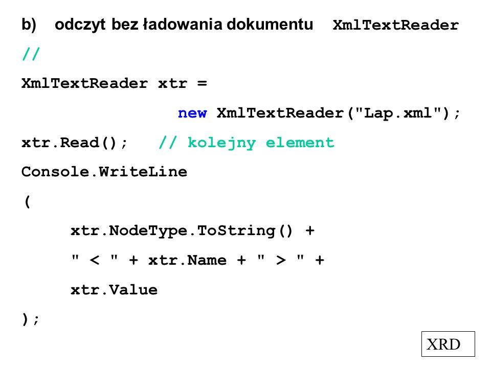 b) odczyt bez ładowania dokumentu XmlTextReader // XmlTextReader xtr = new XmlTextReader(