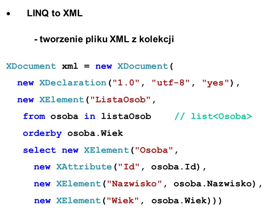- pobieranie danych z pliku XML XDocument xml = XDocument.Load( Osoby.xml ); // IEnumerable listaOsobPelnoletnich = from osoba in xml.Descendants( Osoba ) where int.Parse(osoba.Element( Wiek ).Value) >= 18 orderby osoba.Element( Nazwisko ).Value select osoba.Element( Nazwisko ).Value; LinqXML